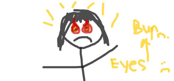 Burn Eyes :(